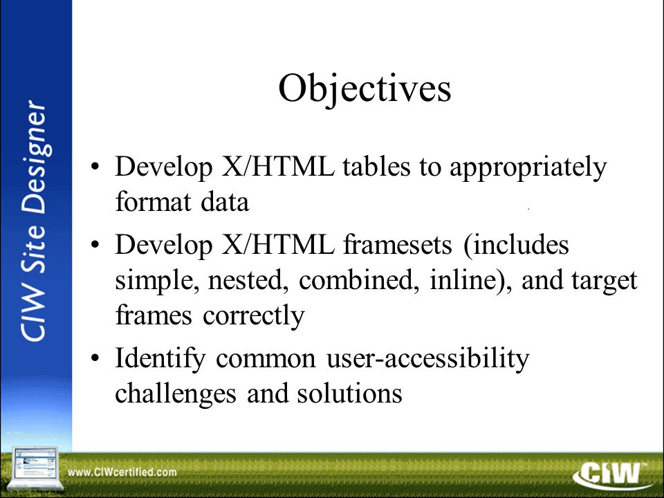 Objectives Develop X/HTML tables to appropriately format data Develop X/HTML framesets (includes simple, nested, combined, inline), and target frames correctly Identify common user-accessibility challenges and solutions