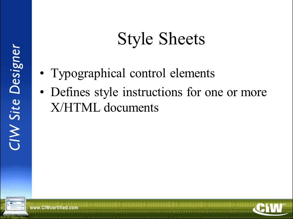 Style Sheets Typographical control elements Defines style instructions for one or more X/HTML documents