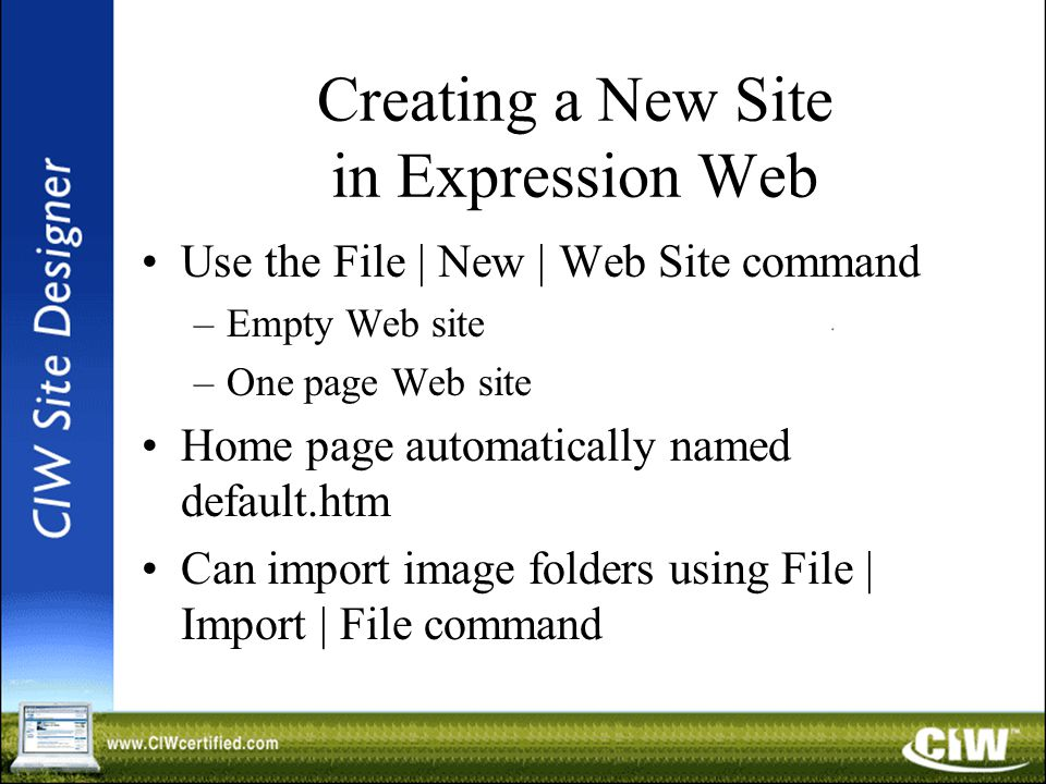 Creating a New Site in Expression Web Use the File | New | Web Site command –Empty Web site –One page Web site Home page automatically named default.htm Can import image folders using File | Import | File command