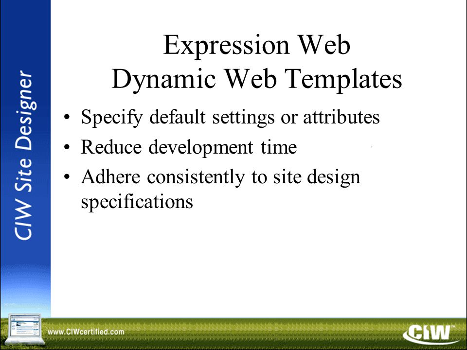 Expression Web Dynamic Web Templates Specify default settings or attributes Reduce development time Adhere consistently to site design specifications