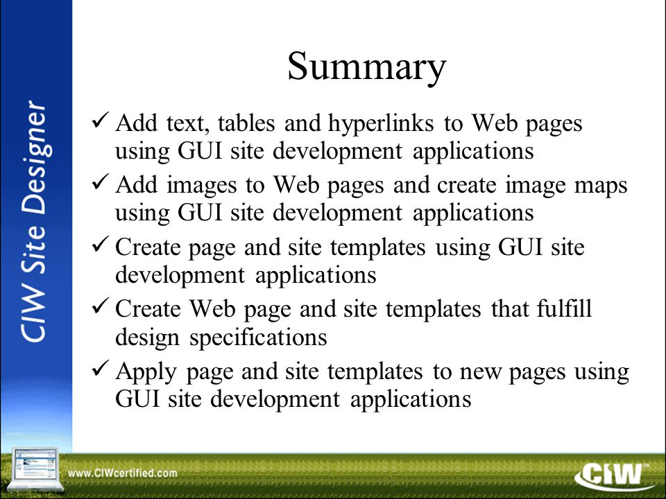 Summary Add text, tables and hyperlinks to Web pages using GUI site development applications Add images to Web pages and create image maps using GUI site development applications Create page and site templates using GUI site development applications Create Web page and site templates that fulfill design specifications Apply page and site templates to new pages using GUI site development applications