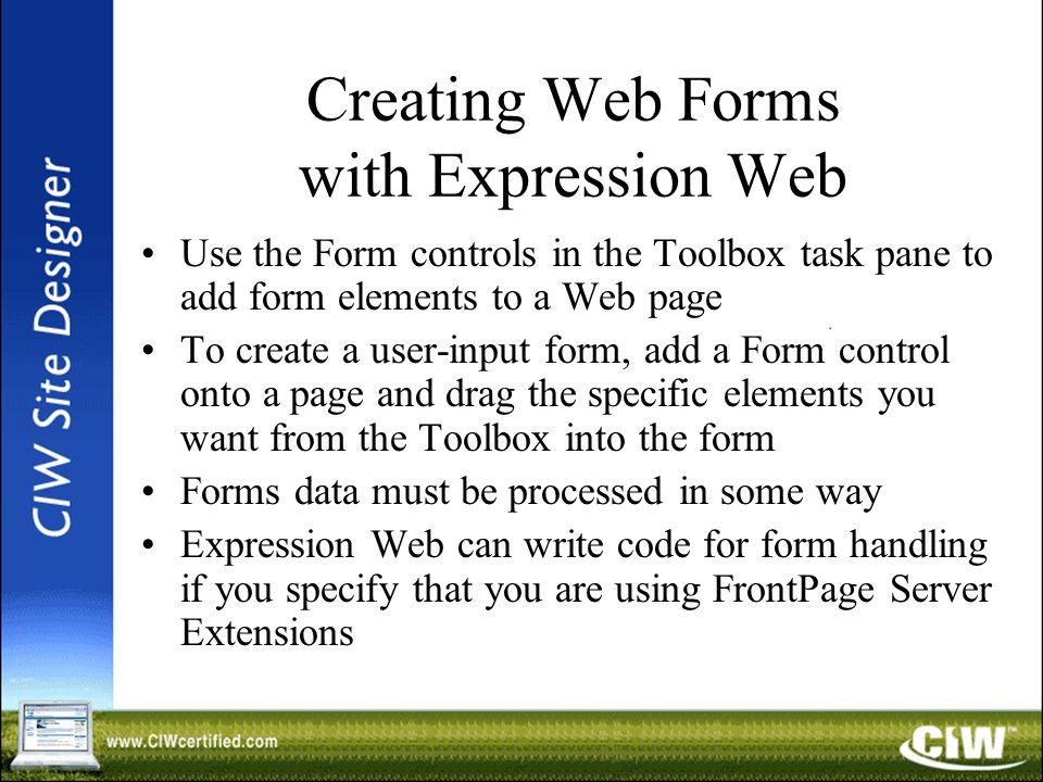 Creating Web Forms with Expression Web Use the Form controls in the Toolbox task pane to add form elements to a Web page To create a user-input form, add a Form control onto a page and drag the specific elements you want from the Toolbox into the form Forms data must be processed in some way Expression Web can write code for form handling if you specify that you are using FrontPage Server Extensions