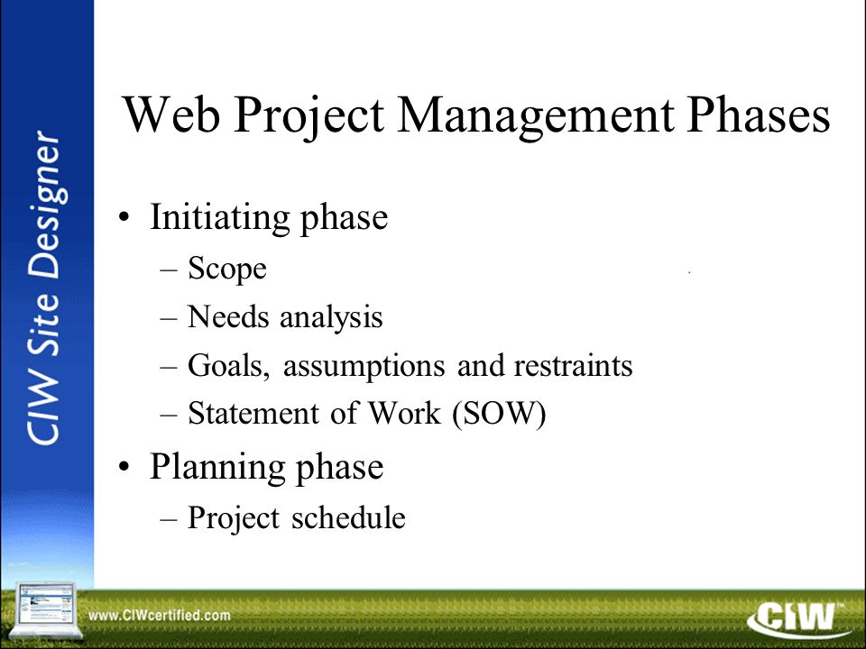Web Project Management Phases Initiating phase –Scope –Needs analysis –Goals, assumptions and restraints –Statement of Work (SOW) Planning phase –Project schedule