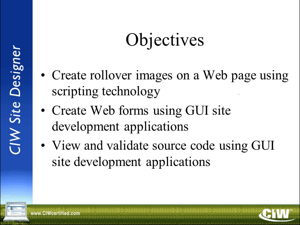 Objectives Create rollover images on a Web page using scripting technology Create Web forms using GUI site development applications View and validate source code using GUI site development applications