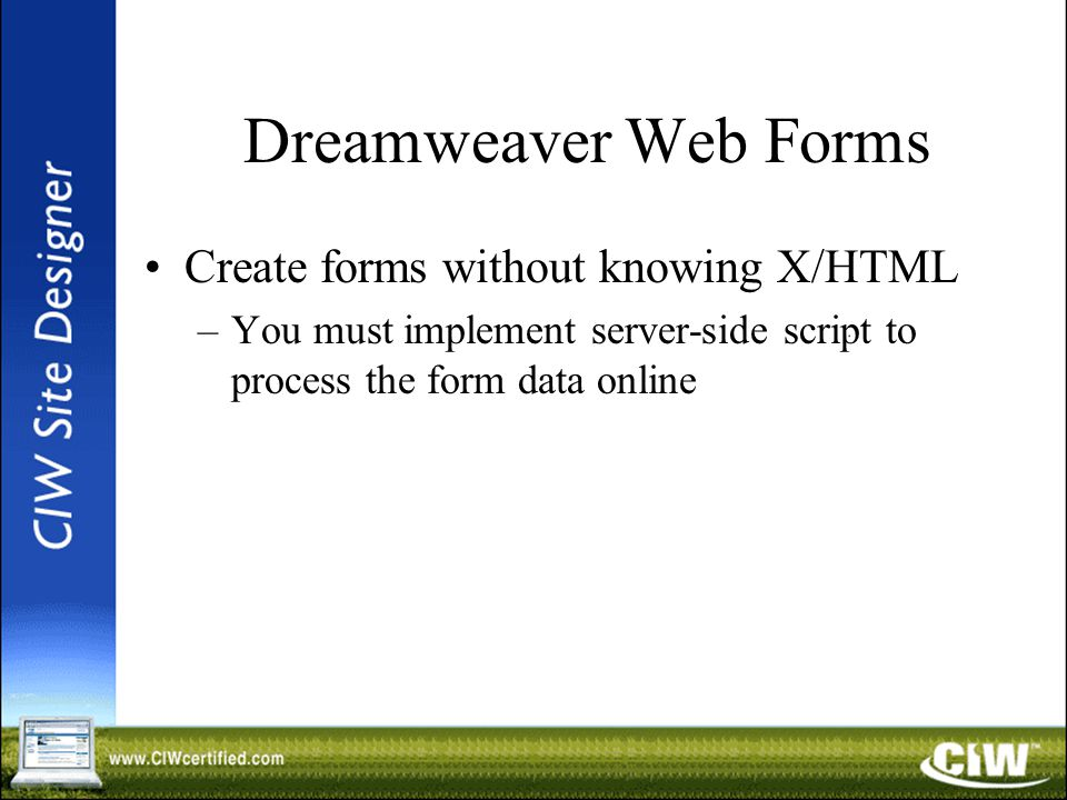Dreamweaver Web Forms Create forms without knowing X/HTML –You must implement server-side script to process the form data online
