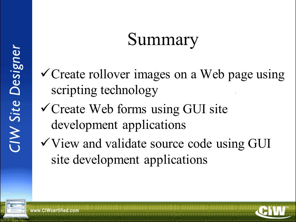 Summary Create rollover images on a Web page using scripting technology Create Web forms using GUI site development applications View and validate source code using GUI site development applications