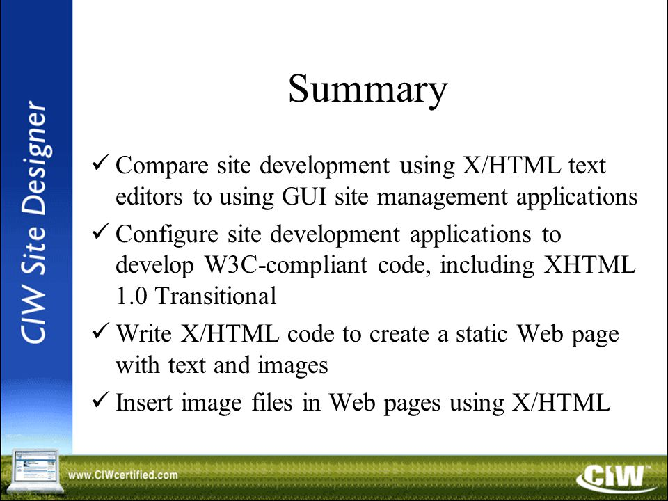 Summary Compare site development using X/HTML text editors to using GUI site management applications Configure site development applications to develop W3C-compliant code, including XHTML 1.0 Transitional Write X/HTML code to create a static Web page with text and images Insert image files in Web pages using X/HTML