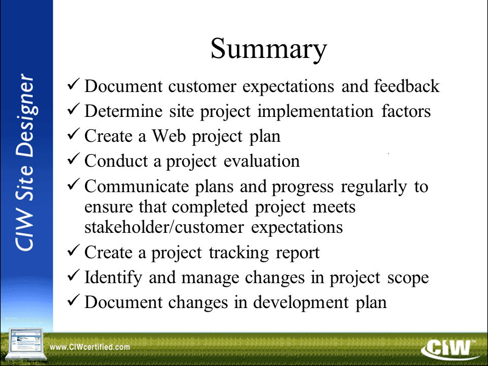 Summary Document customer expectations and feedback Determine site project implementation factors Create a Web project plan Conduct a project evaluation Communicate plans and progress regularly to ensure that completed project meets stakeholder/customer expectations Create a project tracking report Identify and manage changes in project scope Document changes in development plan