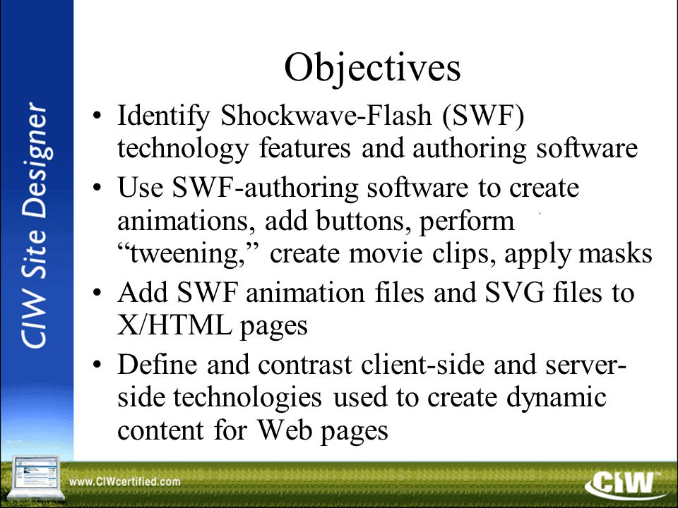 Objectives Identify Shockwave-Flash (SWF) technology features and authoring software Use SWF-authoring software to create animations, add buttons, perform tweening, create movie clips, apply masks Add SWF animation files and SVG files to X/HTML pages Define and contrast client-side and server- side technologies used to create dynamic content for Web pages