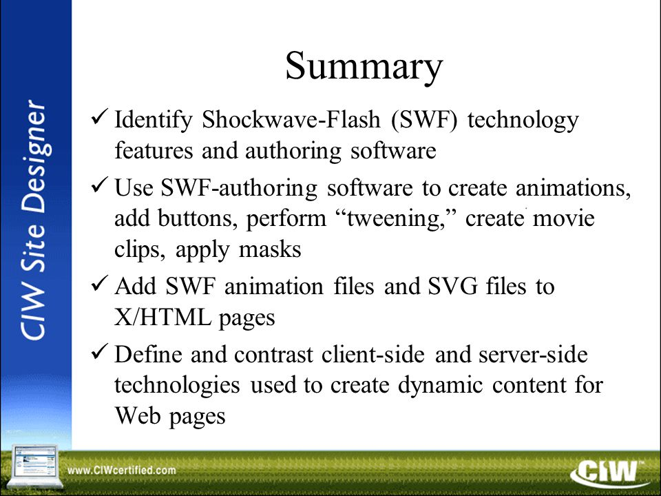 Summary Identify Shockwave-Flash (SWF) technology features and authoring software Use SWF-authoring software to create animations, add buttons, perform tweening, create movie clips, apply masks Add SWF animation files and SVG files to X/HTML pages Define and contrast client-side and server-side technologies used to create dynamic content for Web pages