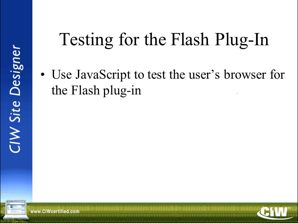 Testing for the Flash Plug-In Use JavaScript to test the user's browser for the Flash plug-in