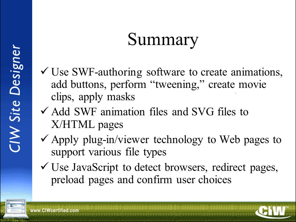 Summary Use SWF-authoring software to create animations, add buttons, perform tweening, create movie clips, apply masks Add SWF animation files and SVG files to X/HTML pages Apply plug-in/viewer technology to Web pages to support various file types Use JavaScript to detect browsers, redirect pages, preload pages and confirm user choices