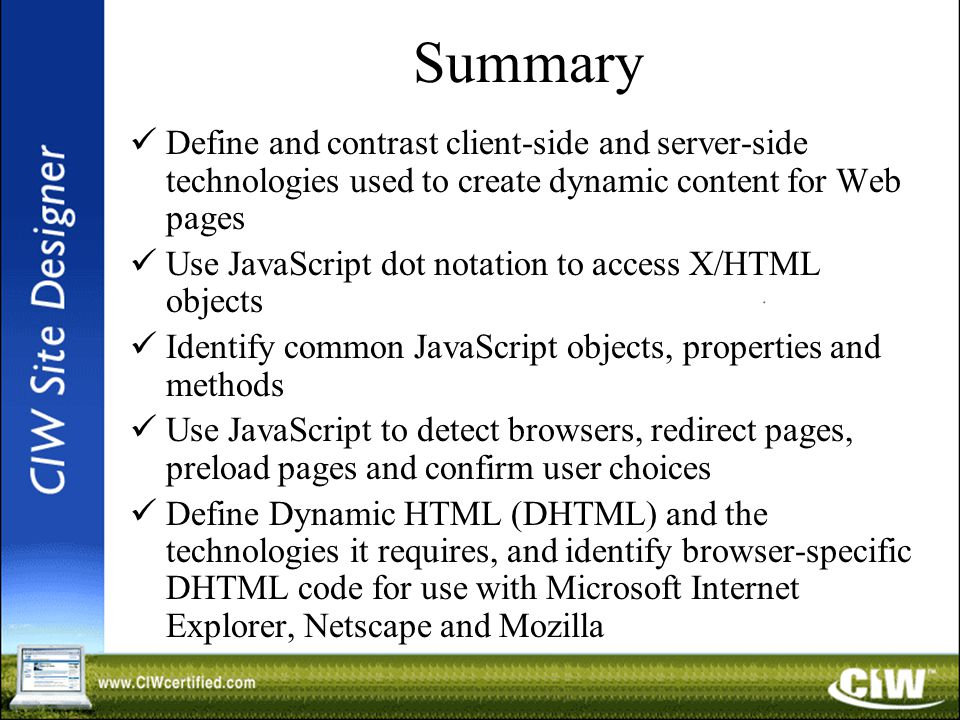 Summary Define and contrast client-side and server-side technologies used to create dynamic content for Web pages Use JavaScript dot notation to access X/HTML objects Identify common JavaScript objects, properties and methods Use JavaScript to detect browsers, redirect pages, preload pages and confirm user choices Define Dynamic HTML (DHTML) and the technologies it requires, and identify browser-specific DHTML code for use with Microsoft Internet Explorer, Netscape and Mozilla