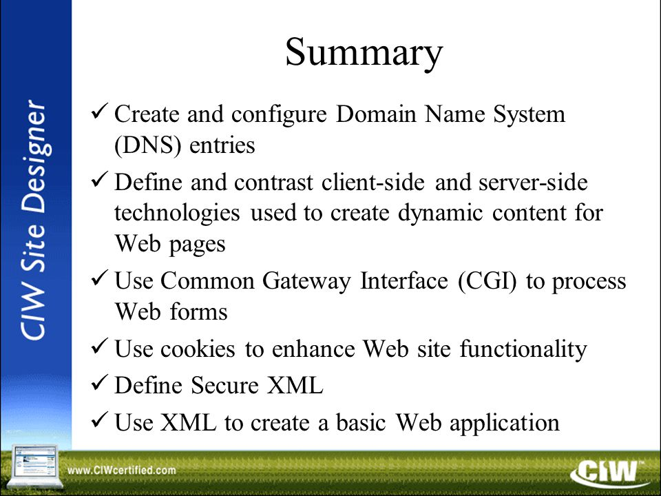 Summary Create and configure Domain Name System (DNS) entries Define and contrast client-side and server-side technologies used to create dynamic content for Web pages Use Common Gateway Interface (CGI) to process Web forms Use cookies to enhance Web site functionality Define Secure XML Use XML to create a basic Web application