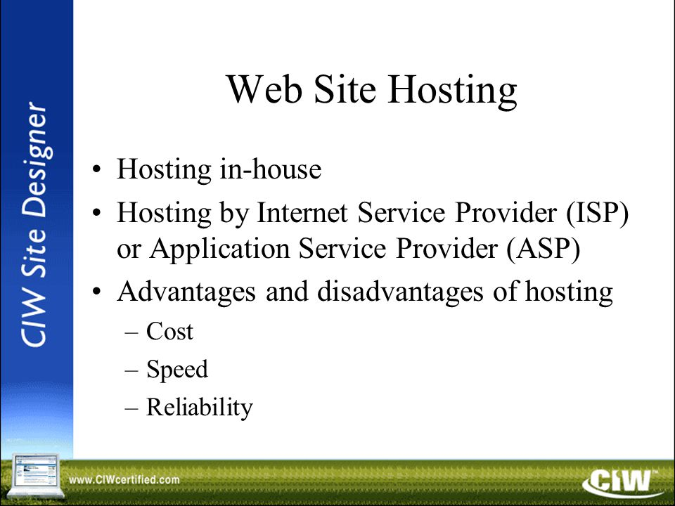 Web Site Hosting Hosting in-house Hosting by Internet Service Provider (ISP) or Application Service Provider (ASP) Advantages and disadvantages of hosting –Cost –Speed –Reliability