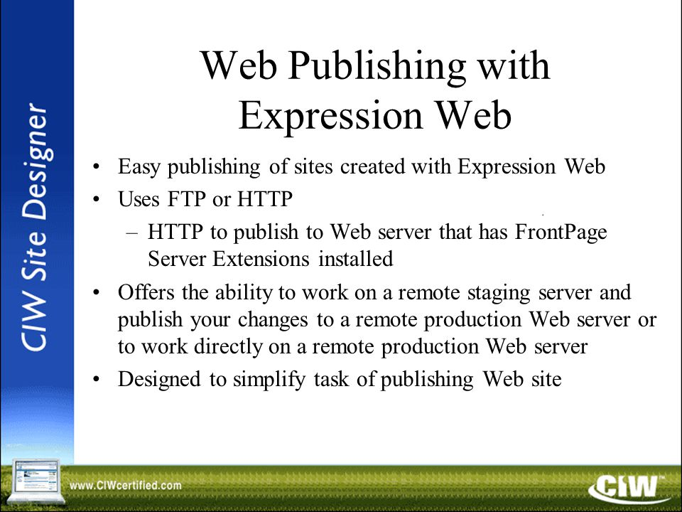 Web Publishing with Expression Web Easy publishing of sites created with Expression Web Uses FTP or HTTP –HTTP to publish to Web server that has FrontPage Server Extensions installed Offers the ability to work on a remote staging server and publish your changes to a remote production Web server or to work directly on a remote production Web server Designed to simplify task of publishing Web site