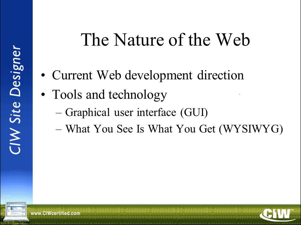 The Nature of the Web Current Web development direction Tools and technology –Graphical user interface (GUI) –What You See Is What You Get (WYSIWYG)