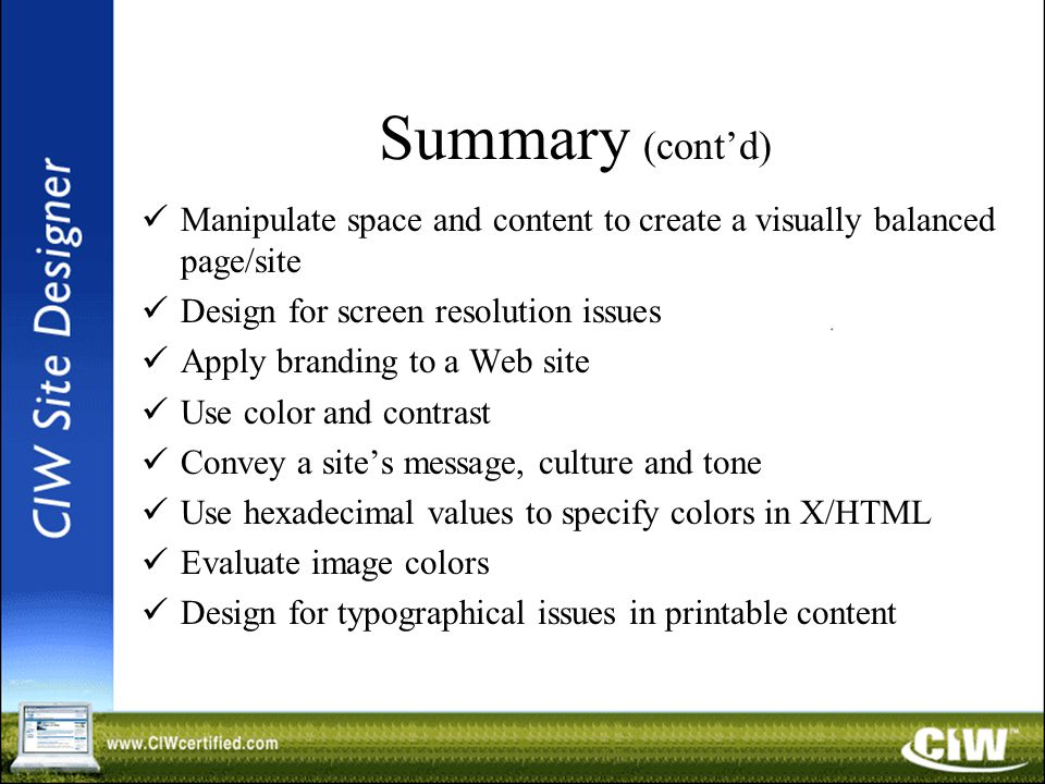 Summary (cont'd) Manipulate space and content to create a visually balanced page/site Design for screen resolution issues Apply branding to a Web site Use color and contrast Convey a site's message, culture and tone Use hexadecimal values to specify colors in X/HTML Evaluate image colors Design for typographical issues in printable content