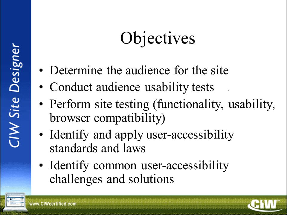 Objectives Determine the audience for the site Conduct audience usability tests Perform site testing (functionality, usability, browser compatibility) Identify and apply user-accessibility standards and laws Identify common user-accessibility challenges and solutions