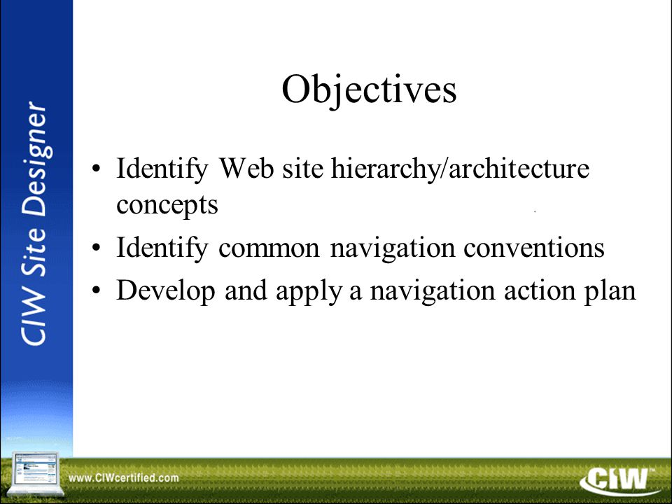 Objectives Identify Web site hierarchy/architecture concepts Identify common navigation conventions Develop and apply a navigation action plan