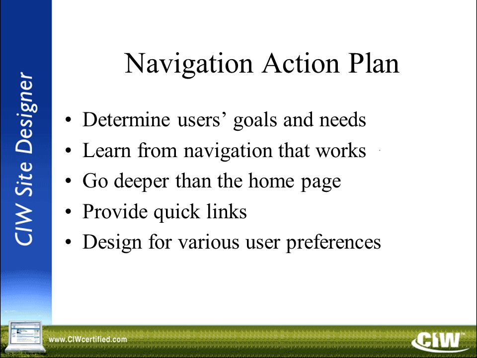 Navigation Action Plan Determine users' goals and needs Learn from navigation that works Go deeper than the home page Provide quick links Design for various user preferences