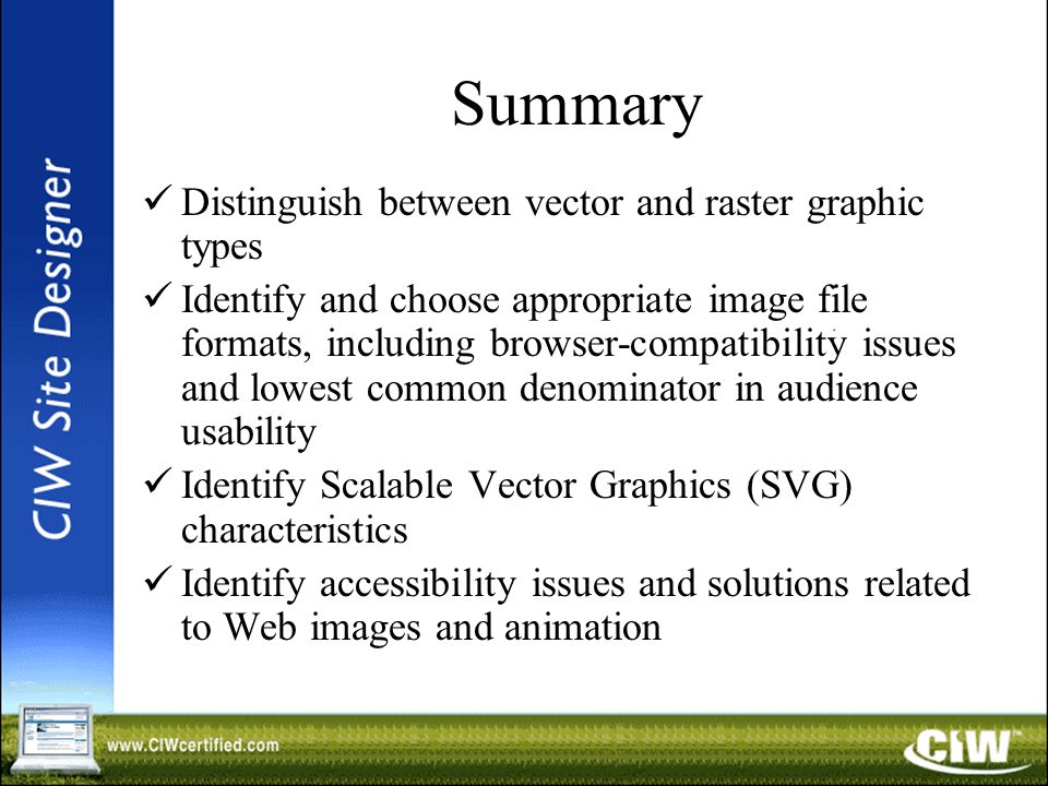 Summary Distinguish between vector and raster graphic types Identify and choose appropriate image file formats, including browser-compatibility issues and lowest common denominator in audience usability Identify Scalable Vector Graphics (SVG) characteristics Identify accessibility issues and solutions related to Web images and animation