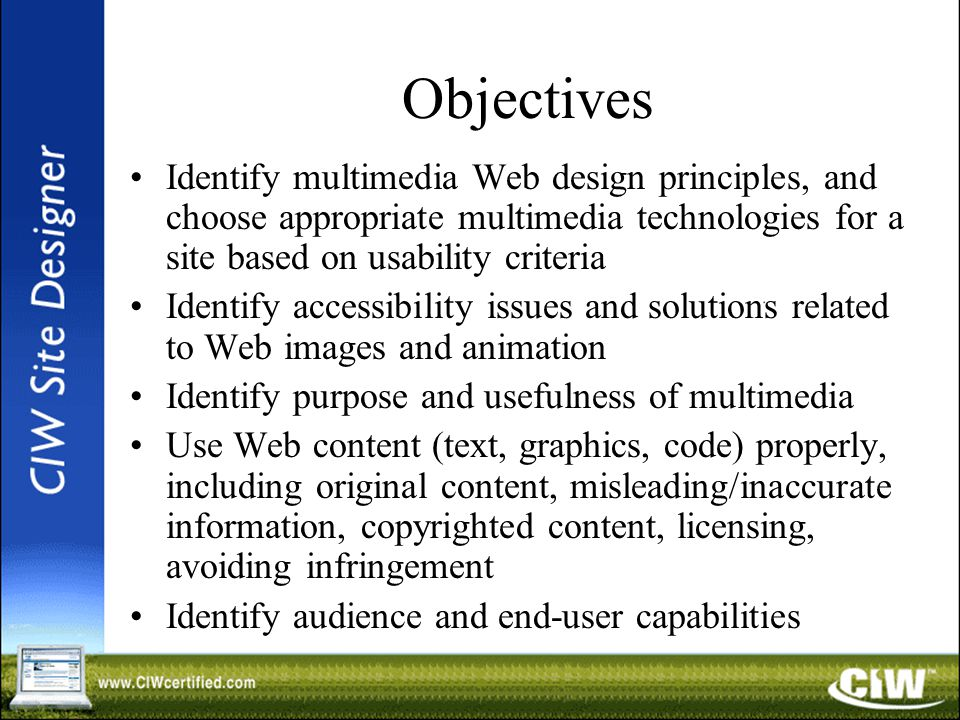 Objectives Identify multimedia Web design principles, and choose appropriate multimedia technologies for a site based on usability criteria Identify accessibility issues and solutions related to Web images and animation Identify purpose and usefulness of multimedia Use Web content (text, graphics, code) properly, including original content, misleading/inaccurate information, copyrighted content, licensing, avoiding infringement Identify audience and end-user capabilities