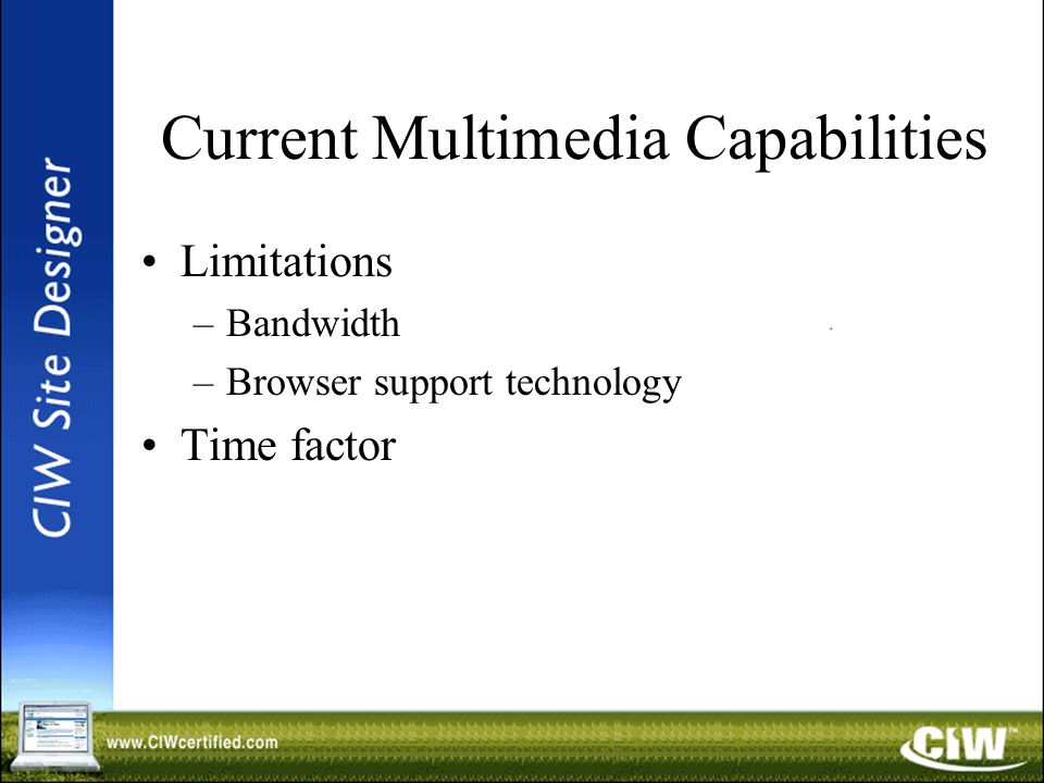 Current Multimedia Capabilities Limitations –Bandwidth –Browser support technology Time factor