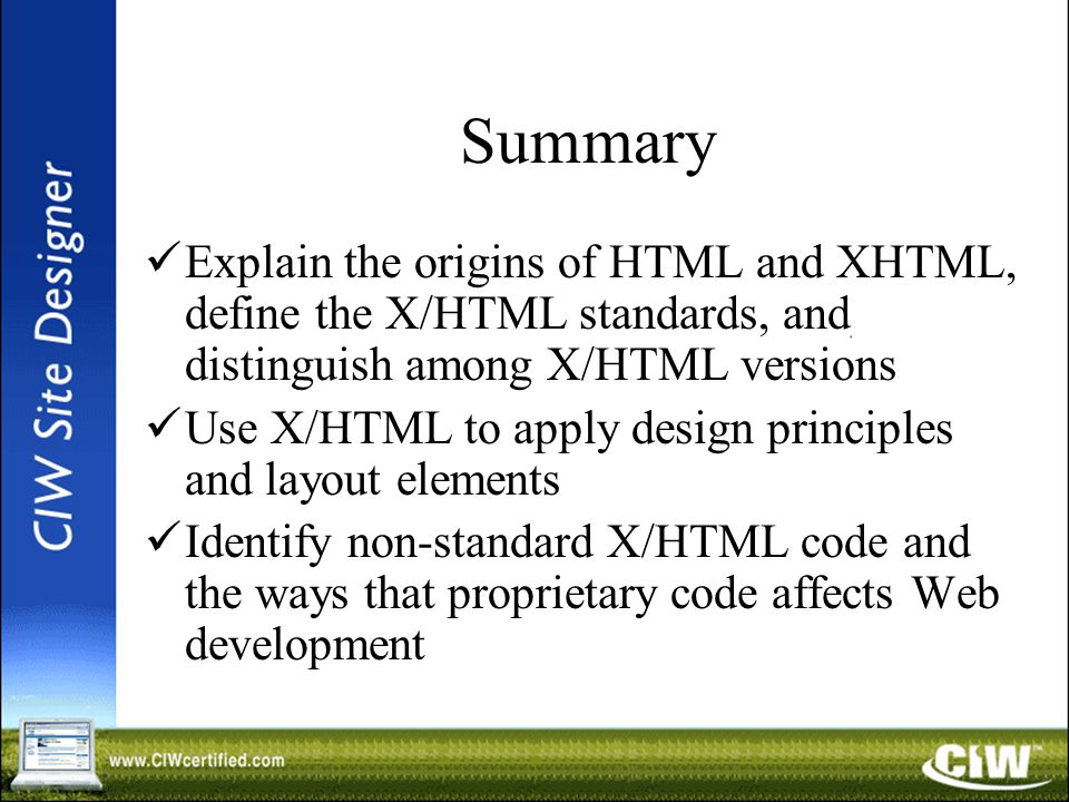 Summary Explain the origins of HTML and XHTML, define the X/HTML standards, and distinguish among X/HTML versions Use X/HTML to apply design principles and layout elements Identify non-standard X/HTML code and the ways that proprietary code affects Web development