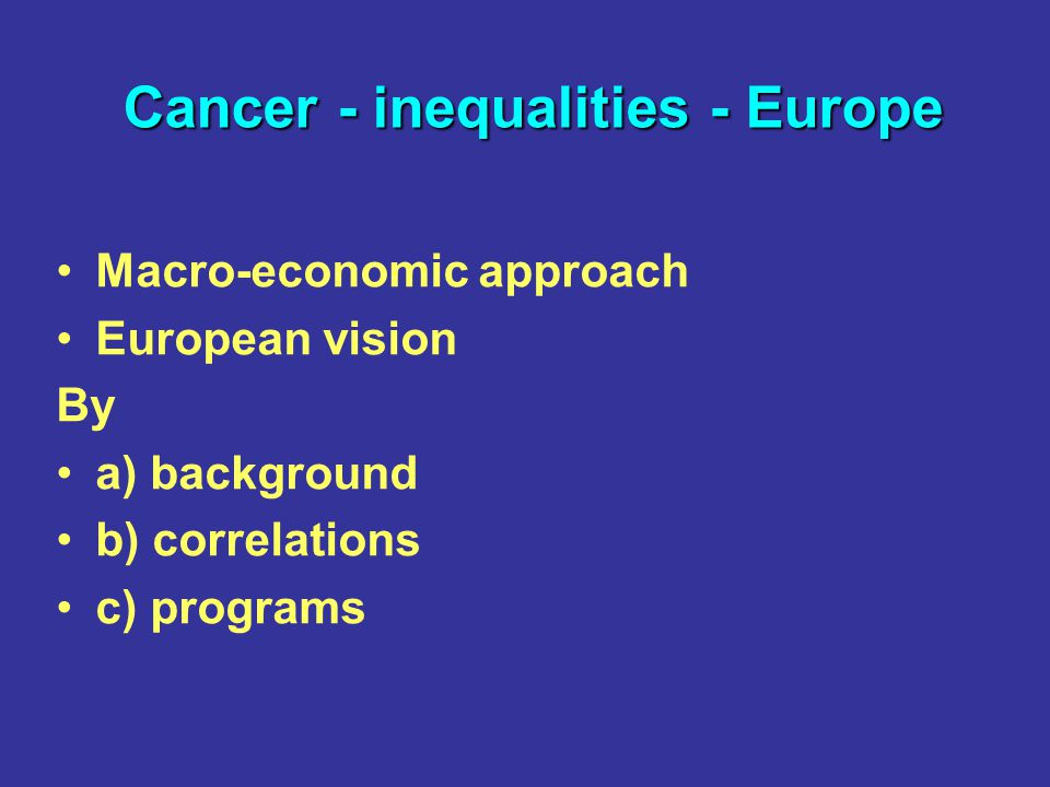 Macro-economic approach European vision By a) background b) correlations c) programs Cancer - inequalities - Europe