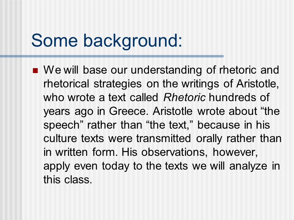 Some background: We will base our understanding of rhetoric and rhetorical strategies on the writings of Aristotle, who wrote a text called Rhetoric hundreds of years ago in Greece.