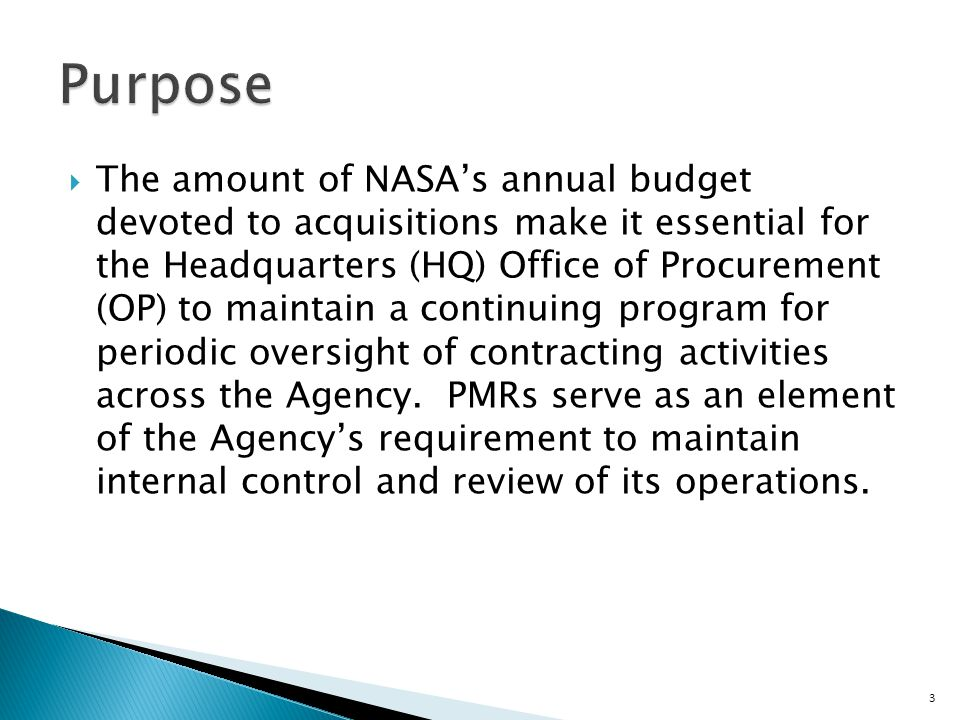  The amount of NASA's annual budget devoted to acquisitions make it essential for the Headquarters (HQ) Office of Procurement (OP) to maintain a continuing program for periodic oversight of contracting activities across the Agency.