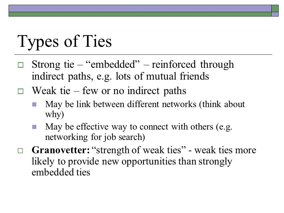 """Types of Ties  Strong tie – """"embedded"""" – reinforced through indirect paths, e.g. lots of mutual friends  Weak tie – few or no indirect paths May be"""