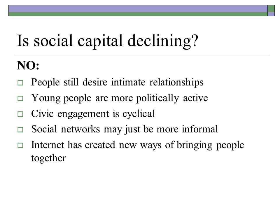 Is social capital declining? NO:  People still desire intimate relationships  Young people are more politically active  Civic engagement is cyclica