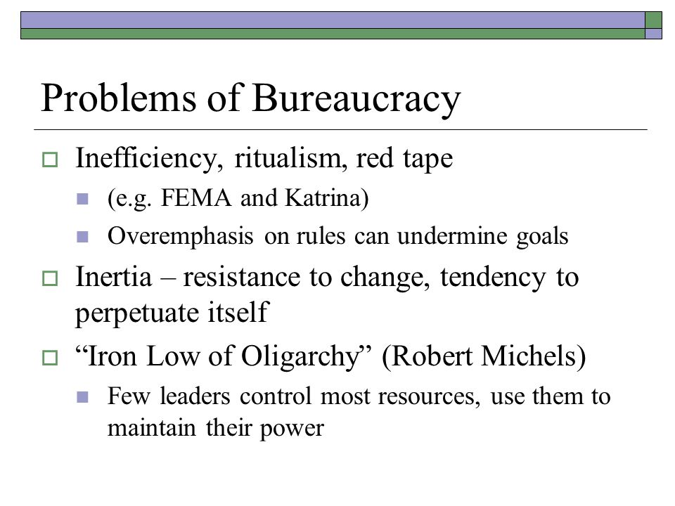 Problems of Bureaucracy  Inefficiency, ritualism, red tape (e.g. FEMA and Katrina) Overemphasis on rules can undermine goals  Inertia – resistance t