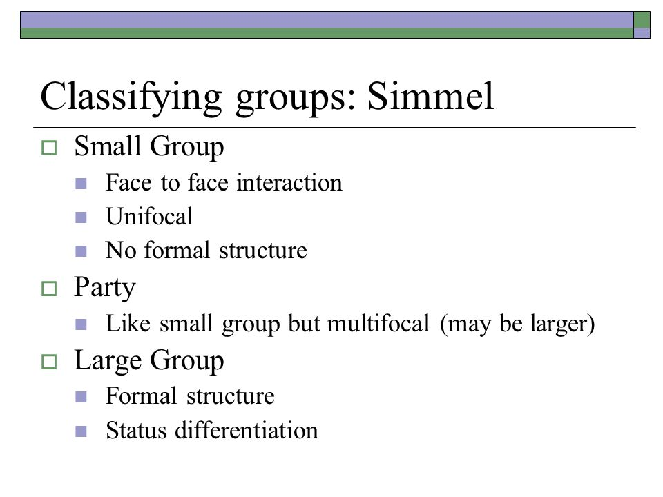 Classifying groups: Simmel  Small Group Face to face interaction Unifocal No formal structure  Party Like small group but multifocal (may be larger)  Large Group Formal structure Status differentiation