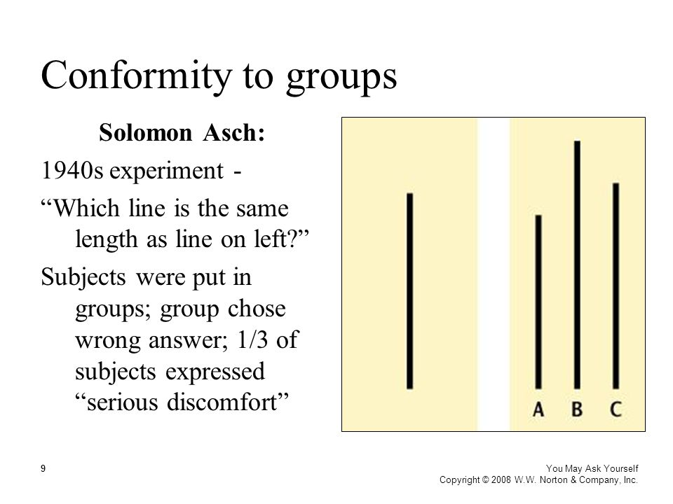 """Conformity to groups You May Ask Yourself Copyright © 2008 W.W. Norton & Company, Inc. 9 Solomon Asch: 1940s experiment - """"Which line is the same leng"""