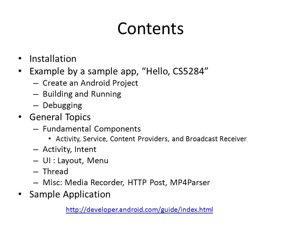 Contents Installation Example by a sample app, Hello, CS5284 – Create an Android Project – Building and Running – Debugging General Topics – Fundamental Components Activity, Service, Content Providers, and Broadcast Receiver – Activity, Intent – UI : Layout, Menu – Thread – Misc: Media Recorder, HTTP Post, MP4Parser Sample Application