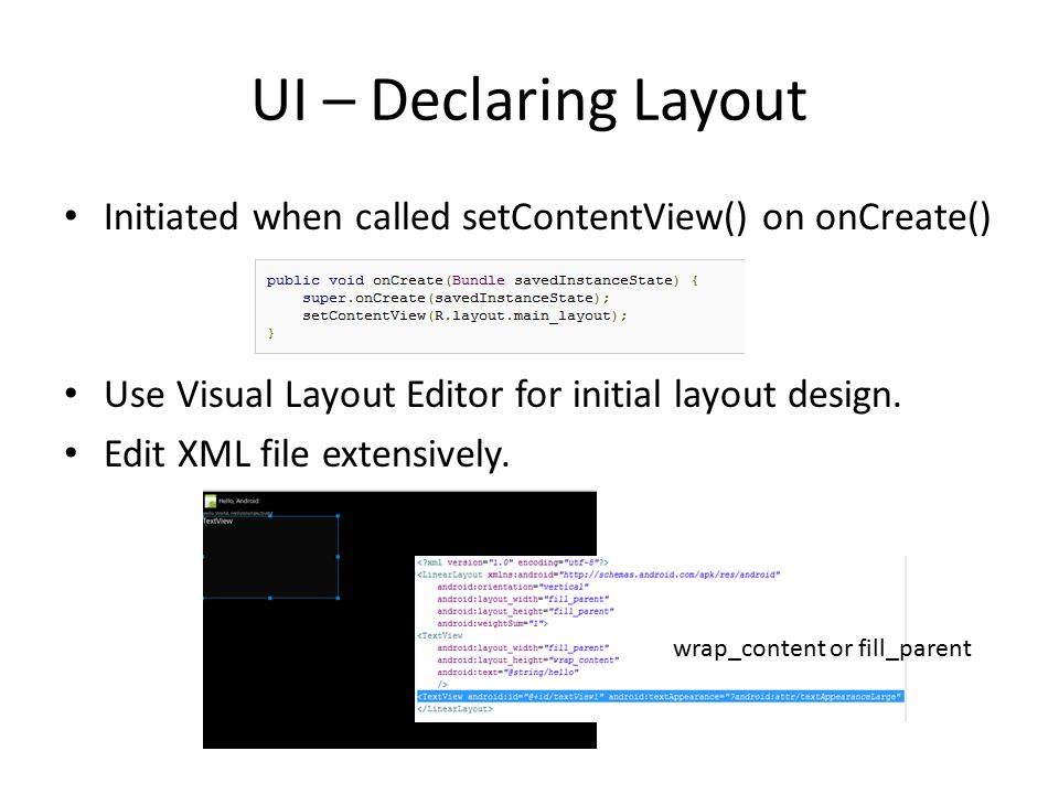 UI – Declaring Layout Initiated when called setContentView() on onCreate() Use Visual Layout Editor for initial layout design.