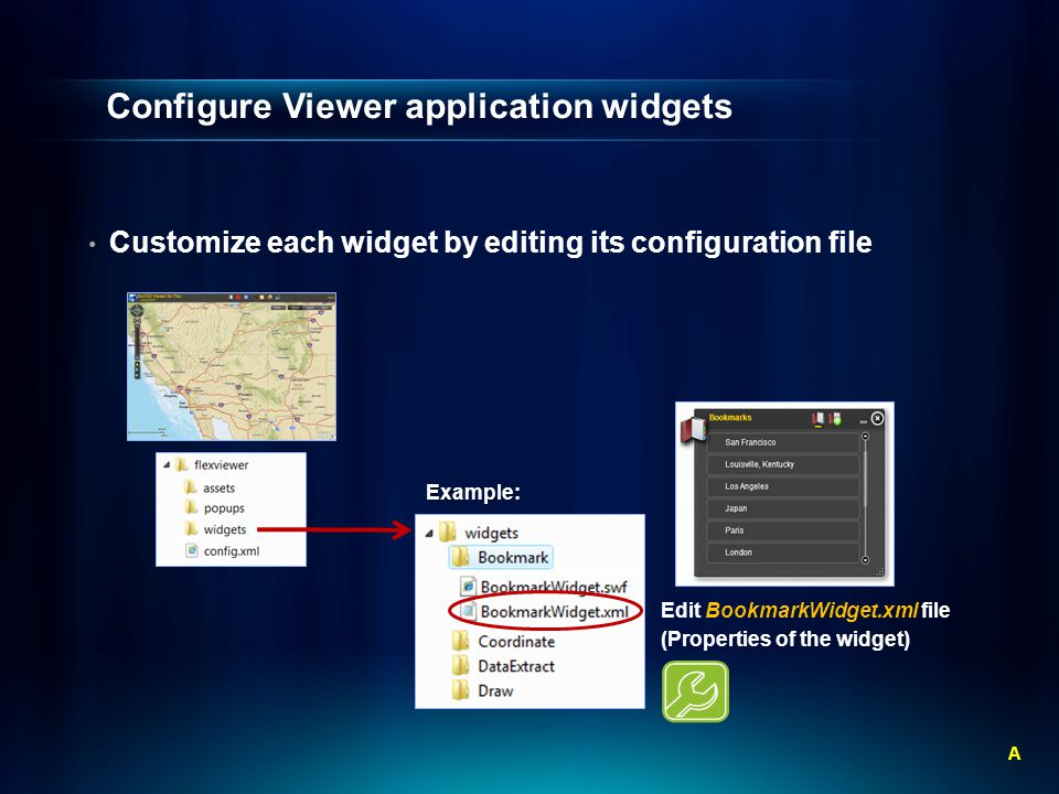 Configure Viewer application widgets Customize each widget by editing its configuration file AExample: Edit BookmarkWidget.xml file (Properties of the widget)