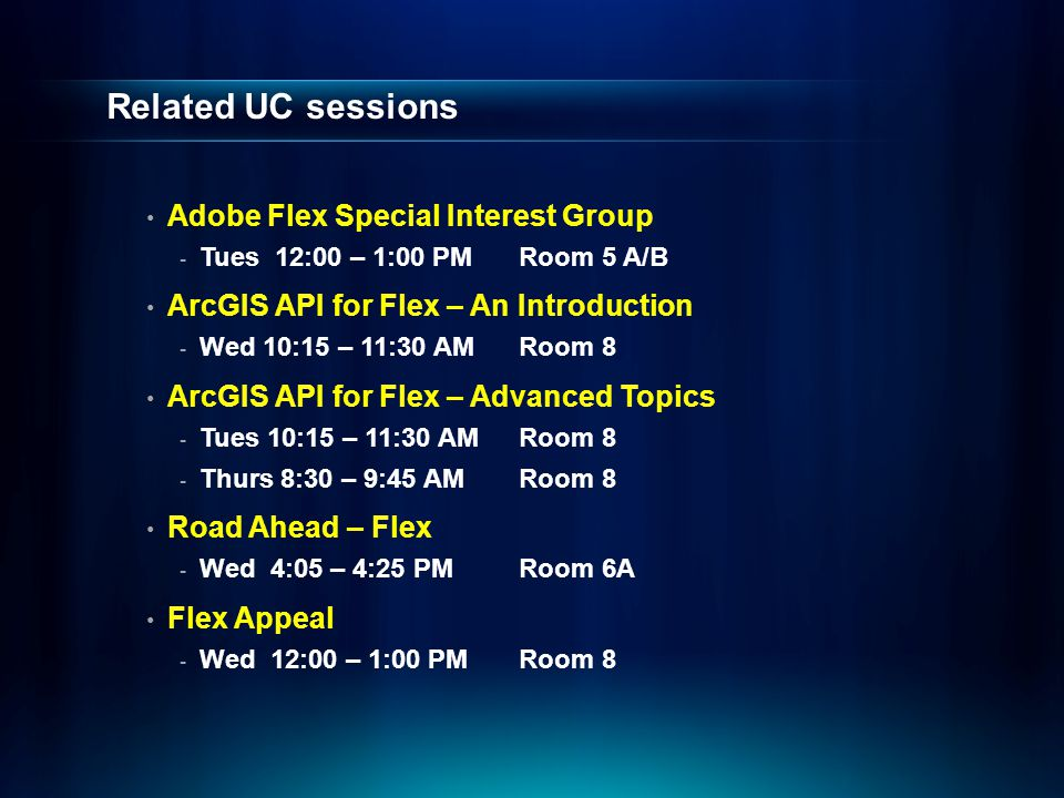 Related UC sessions Adobe Flex Special Interest Group - Tues 12:00 – 1:00 PMRoom 5 A/B ArcGIS API for Flex – An Introduction - Wed 10:15 – 11:30 AMRoom 8 ArcGIS API for Flex – Advanced Topics - Tues 10:15 – 11:30 AMRoom 8 - Thurs 8:30 – 9:45 AMRoom 8 Road Ahead – Flex - Wed 4:05 – 4:25 PMRoom 6A Flex Appeal - Wed 12:00 – 1:00 PMRoom 8