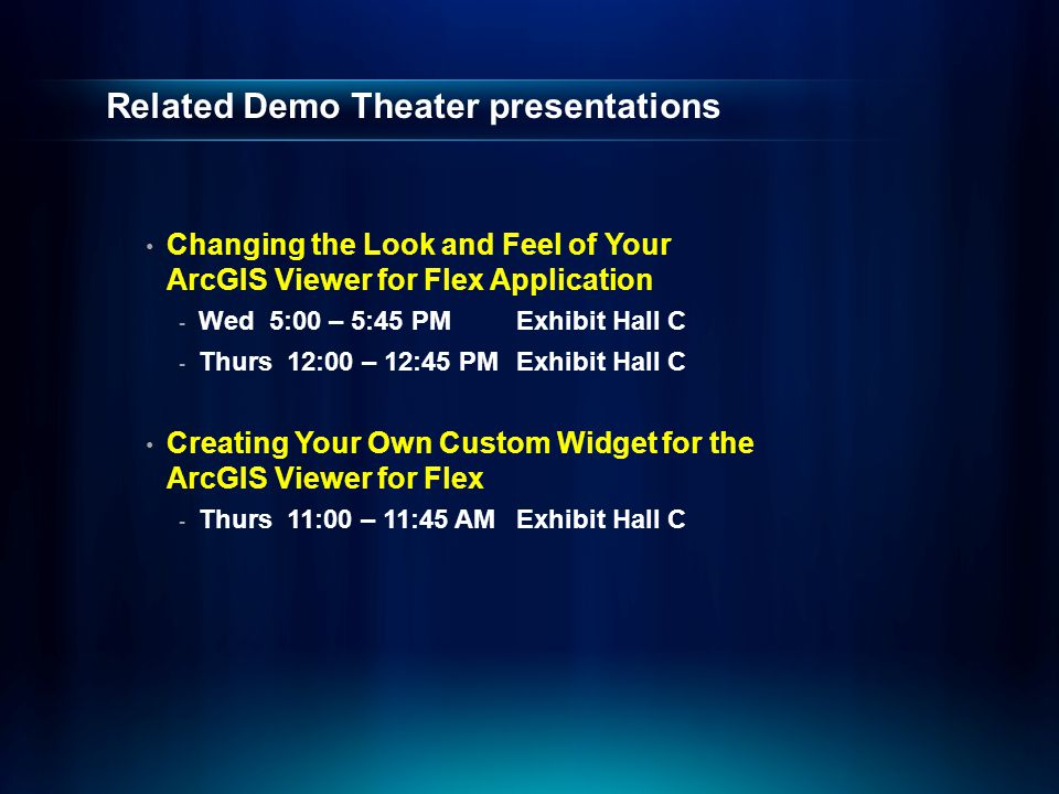 Related Demo Theater presentations Changing the Look and Feel of Your ArcGIS Viewer for Flex Application - Wed 5:00 – 5:45 PMExhibit Hall C - Thurs 12:00 – 12:45 PMExhibit Hall C Creating Your Own Custom Widget for the ArcGIS Viewer for Flex - Thurs 11:00 – 11:45 AMExhibit Hall C