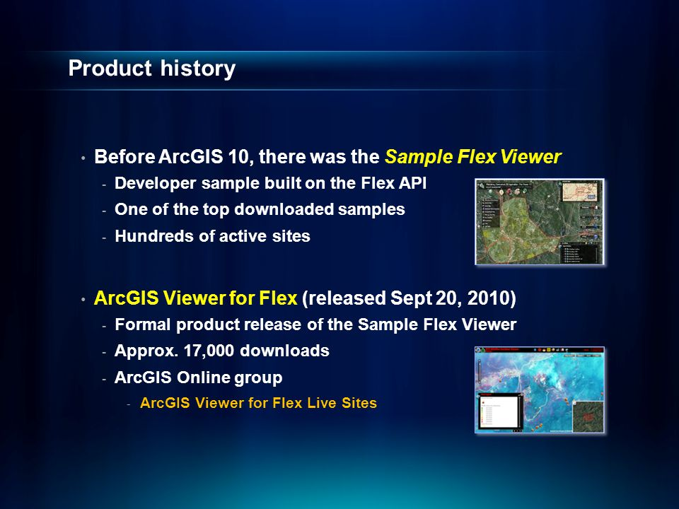 Product history Before ArcGIS 10, there was the Sample Flex Viewer - Developer sample built on the Flex API - One of the top downloaded samples - Hundreds of active sites ArcGIS Viewer for Flex (released Sept 20, 2010) - Formal product release of the Sample Flex Viewer - Approx.