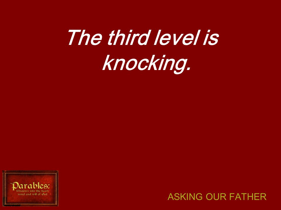 ASKING OUR FATHER The third level is knocking.