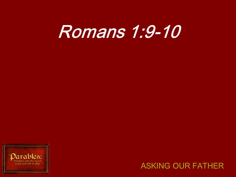 ASKING OUR FATHER Romans 1:9-10