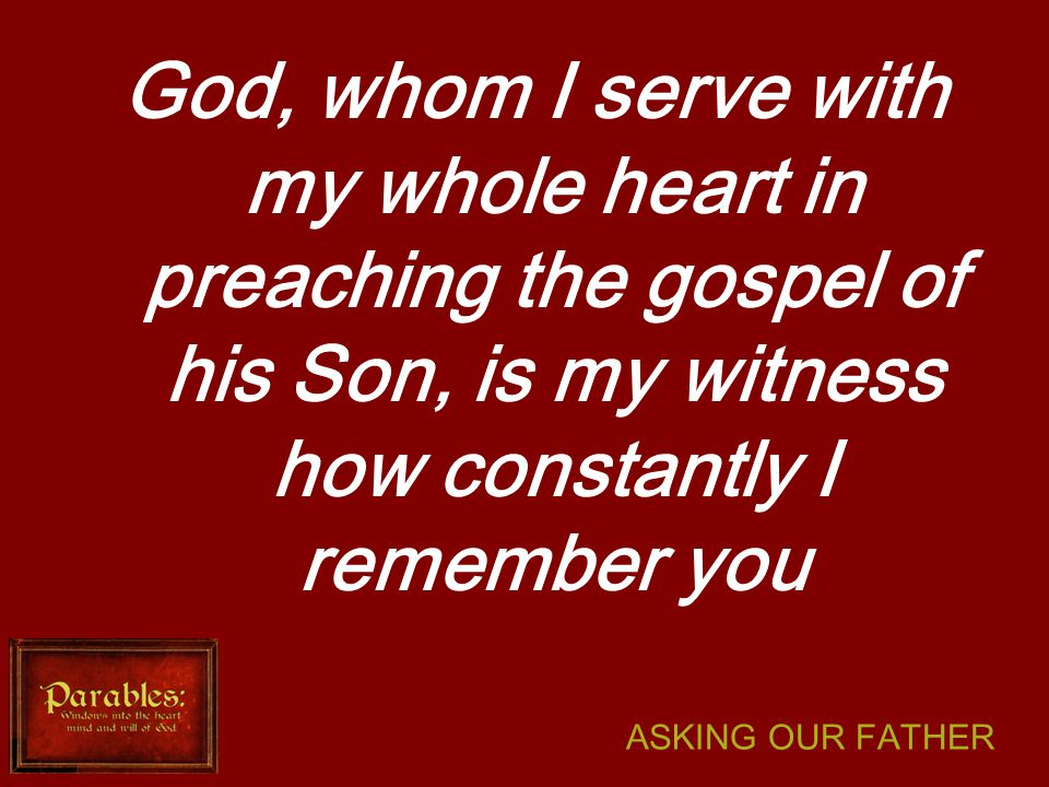 ASKING OUR FATHER God, whom I serve with my whole heart in preaching the gospel of his Son, is my witness how constantly I remember you