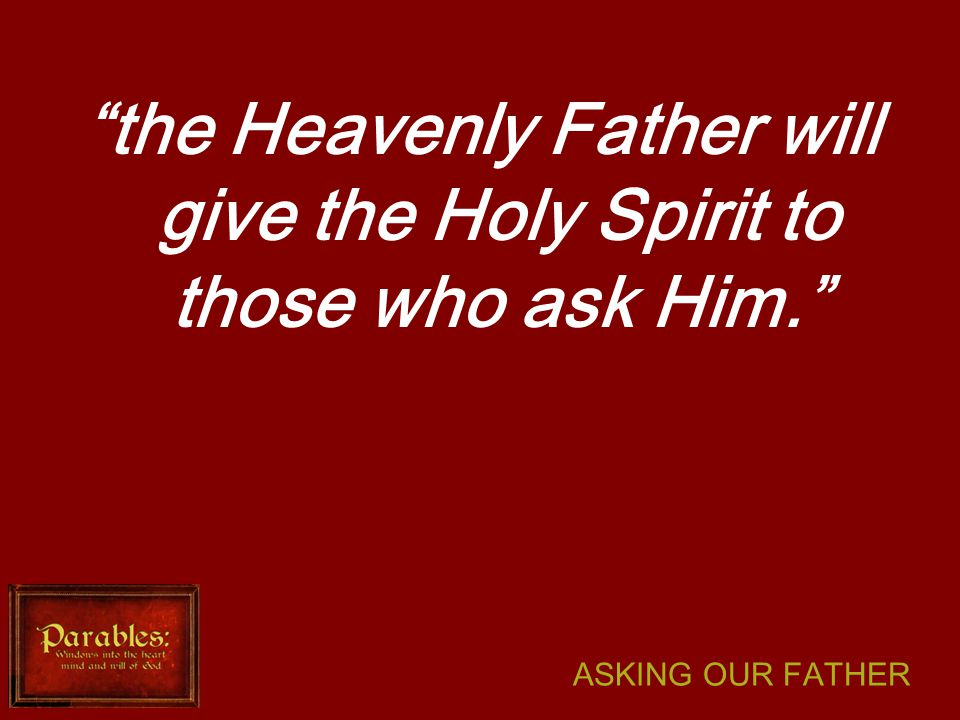 ASKING OUR FATHER the Heavenly Father will give the Holy Spirit to those who ask Him.