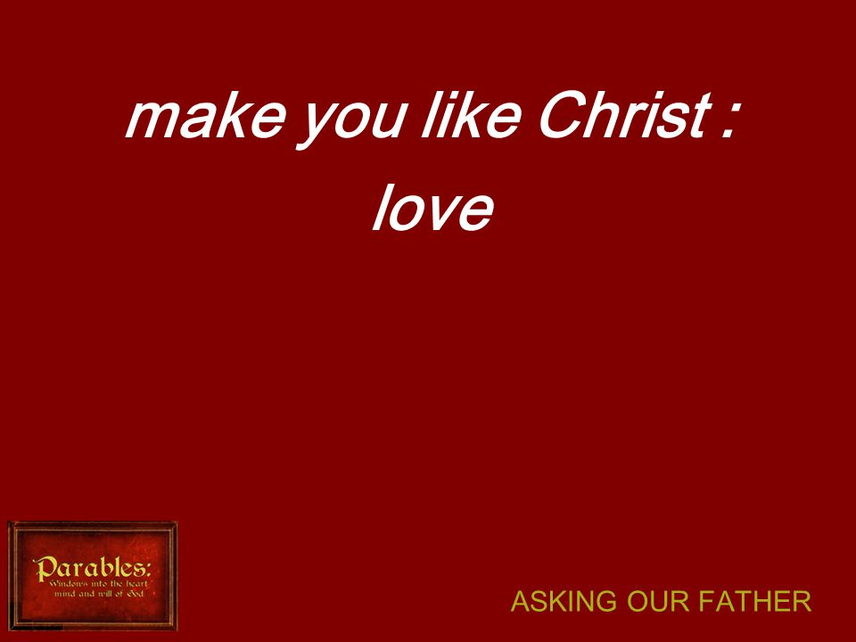 ASKING OUR FATHER make you like Christ : love