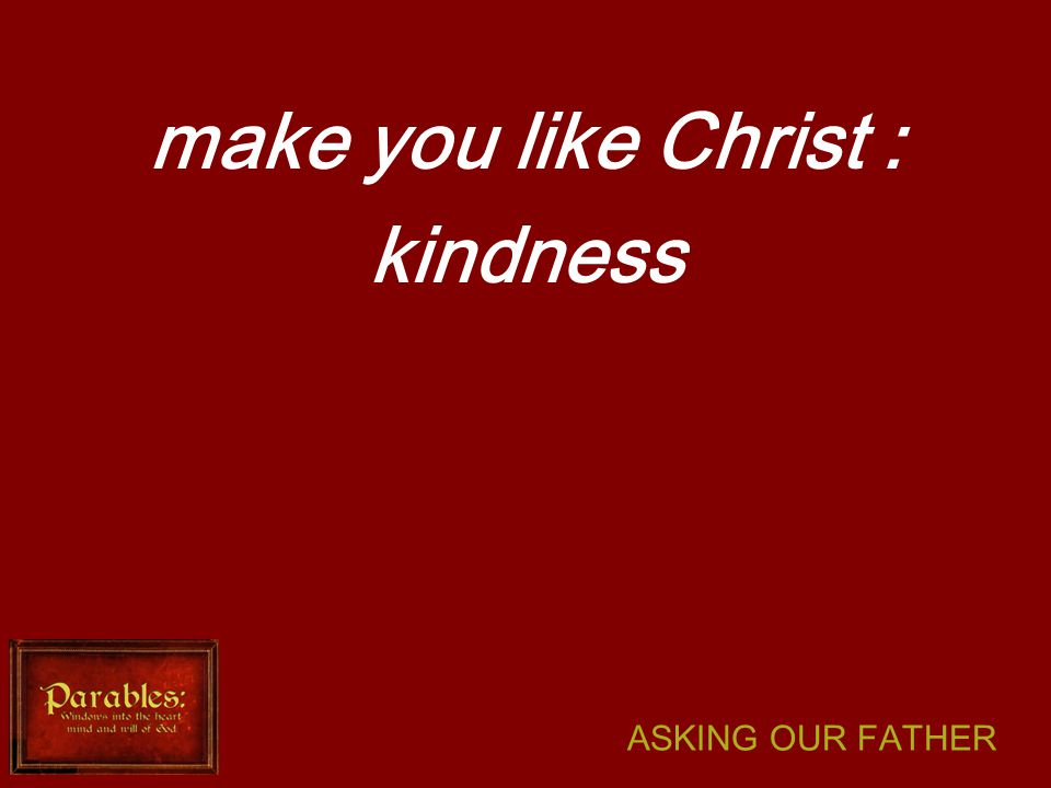 ASKING OUR FATHER make you like Christ : kindness