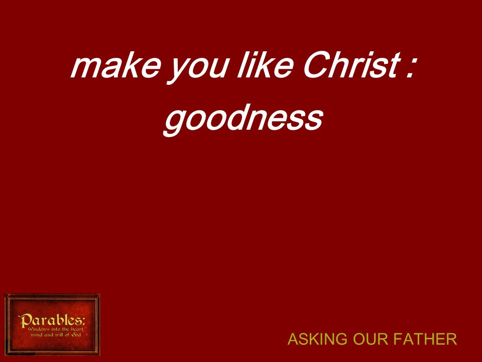 ASKING OUR FATHER make you like Christ : goodness
